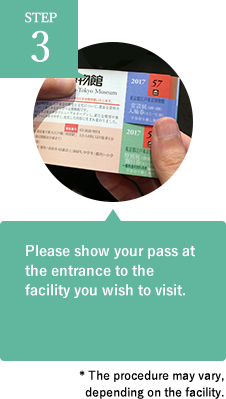 Please show your pass at the entrance to the facility you wish to visit. * The procedure may vary, depending on the facility.