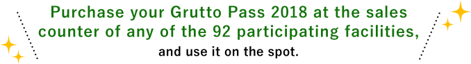 Purchase your Grutto Pass 2018 at the sales counter of any of the 92 participating facilities, and use it on the spot.