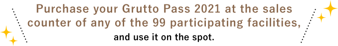 Purchase your Grutto Pass 2021 at the sales counter of any of the 99 participating facilities, and use it on the spot.
