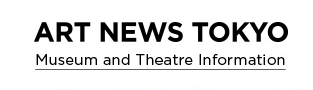 ART NEWS TOKYO Museum and Theatre Infomation