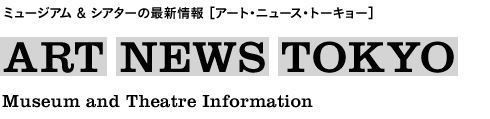 ミュージアム&シアターの最新情報[アート・ニュース・トーキョー] ART NEWS TOKYO Museum and Theatre Information